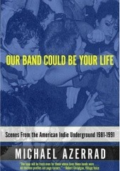 Okładka książki Our Band Could Be Your Life: Scenes from the American Indie Underground 1981-1991 Michael Azerrad