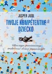 Okładka książki Twoje kompetentne dziecko. Dlaczego powinniśmy traktować dzieci poważniej? Jesper Juul