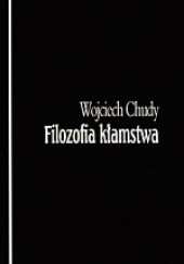 Okładka książki Filozofia kłamstwa : kłamstwo jako fenomen zła w świecie osób i społeczeństw Wojciech Chudy