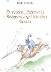 Okładka książki O rycerzu Persewalu i Świętym Kielichu Graalu Jacek Kowalski