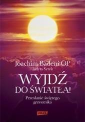 Okładka książki Wyjdź do światła! Przesłanie świętego grzesznika Joachim Badeni OP,Judyta Syrek