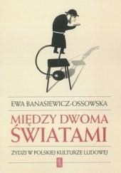 Okładka książki Między dwoma światami. Żydzi w polskiej kulturze ludowej Ewa Banasiewicz-Ossowska