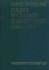 Okładka książki Polska w czasach nowożytnych. Od środkowoeuropejskiej potęgi do utraty niepodległości (1501-1795) Jerzy Topolski