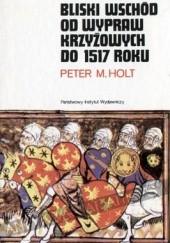 Okładka książki Bliski Wschód od wypraw krzyżowych do 1517 roku Peter Malcolm Holt