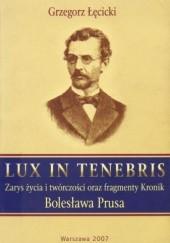 Okładka książki Lux in tenebris. Zarys życia i twórczości oraz fragmenty Kronik Bolesława Prusa Grzegorz Łęcicki