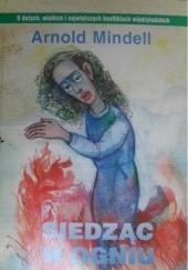 Okładka książki Siedząc w ogniu : Wykorzystanie konfliktów i różnic między ludźmi dla transformacji dużych grup Arnold Mindell