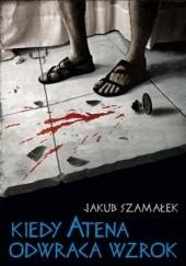 Okładka książki Kiedy Atena odwraca wzrok Jakub Szamałek