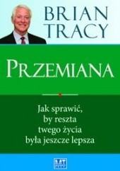 Okładka książki Przemiana. Jak sprawić, by reszta twojego życia była jeszcze lepsza Brian Tracy