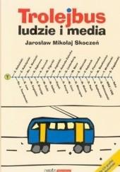 Okładka książki Trolejbus - ludzie i media Jarosław Mikołaj Skoczeń