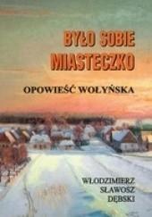 Okładka książki Było sobie miasteczko. Opowieść wołyńska Włodzimierz Sławosz Dębski