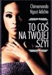 Okładka książki To coś na Twojej szyi Chimamanda Ngozi Adichie