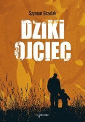 Okładka książki Dziki ojciec. Jak wykorzystać moc inicjacji w wychowaniu Szymon Grzelak