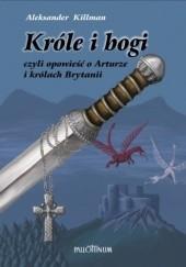 Okładka książki Króle i bogi czyli Opowieść o Arturze i królach Brytanii Aleksander Killman