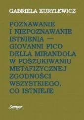 Okładka książki Poznawanie i niepoznawanie istnienia. Giovanni Pico Della Mirandola w poszukiwaniu metafizycznej zgodności wszystkiego, co istnieje Gabriela Kurylewicz