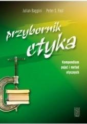 Okładka książki Przybornik etyka. Kompendium metod i pojęć etycznych Julian Baggini,Peter S. Fosl