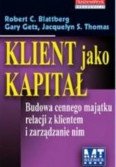Okładka książki Klient jako kapitał. Budowa cennego majątku relacji z klientem Robert Blattberg,Gary Getz,Jacquelyn Thomas