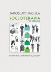 Okładka książki Socjoterapia w szkole. Krótki poradnik psychologiczny Jarosław Jagieła