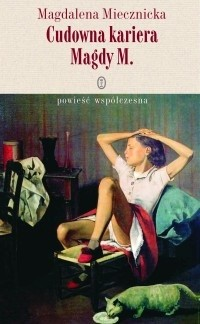 Okładka książki Cudowna kariera Magdy M. Magdalena Miecznicka