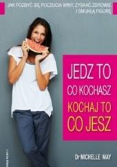 Okładka książki Jedz to, co kochasz - kochaj to, co jesz. Jak pozbyć się poczucia winy, zyskać zdrowie i smukłą figurę Dr Michelle May