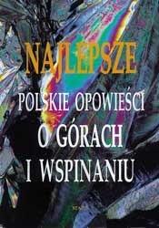 Okładka książki Najlepsze polskie opowieści o górach i wspinaniu Jan Gondowicz,Wacław Sonelski,praca zbiorowa