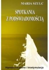 Okładka książki Spotkania z podświadomością. Hipnoza werbalna i biostymulacja Maria Szulc