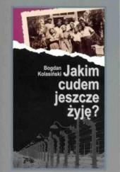 Okładka książki Jakim cudem jeszcze żyję? Bogdan Kolasiński