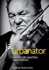 Okładka książki Ja, Urbanator. Awantury muzyka jazzowego Andrzej Makowiecki