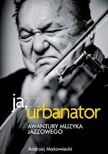 Znalezione obrazy dla zapytania Andrzej Makowiecki : Ja, Urbanator - Awantury muzyka jazzowego 2011