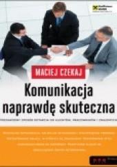 Okładka książki Komunikacja naprawdę skuteczna. Niezawodny sposób dotarcia do klientów, pracowników i znajomych Maciej Czekaj