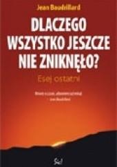 Okładka książki Dlaczego wszystko jeszcze nie zniknęło? Esej ostatni Jean Baudrillard