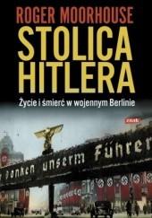 Okładka książki Stolica Hitlera. Życie i śmierć w wojennym Berlinie Roger Moorhouse