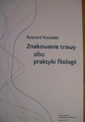 Okładka książki Znakowanie trawy albo praktyki filologii Ryszard Koziołek