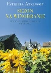 Okładka książki Sezon na winobranie. Rozkosze wiejskiego życia we Francji Patricia Atkinson