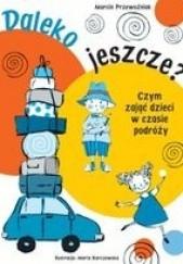 Okładka książki Daleko Jeszcze? Czym zająć dzieci w czasie podróży Marcin Przewoźniak,Agnieszka Sobich