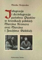 Okładka książki Integracja i dezintegracja państwa Piastów w kronikach polskich Marcina Kromera oraz Marcina i Joachima Bielskich Monika Krajewska