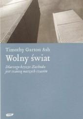 Okładka książki Wolny świat. Dlaczego kryzys Zachodu jest szansą naszych czasów Timothy Garton Ash