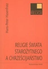 Okładka książki Religie świata starożytnego a chrześcijaństwo. Ludzie, moce, bogowie w Cesarstwie Rzymskim Hans-Peter Hasenfratz
