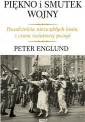 Okładka książki Piękno i smutek wojny. Dwadzieścia niezwykłych losów z czasu światowej pożogi Peter Englund