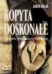 Okładka książki Kopyta doskonałe. Naturalna pielęgnacja i rehabilitacja Jakub Gołąb