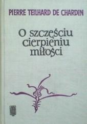Okładka książki O szczęściu, cierpieniu, miłości Pierre Teilhard de Chardin
