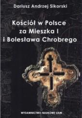 Okładka książki Kościół w Polsce za Mieszka I i Bolesława Chrobrego. Rozważania nad granicami poznania historycznego. Dariusz Andrzej Sikorski