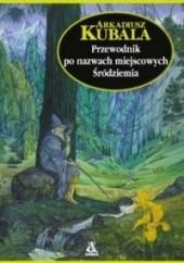 Okładka książki Przewodnik po nazwach miejscowych Śródziemia Arkadiusz Kubala