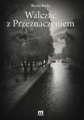 Okładka książki Walcząc z przeznaczeniem Beata Biela
