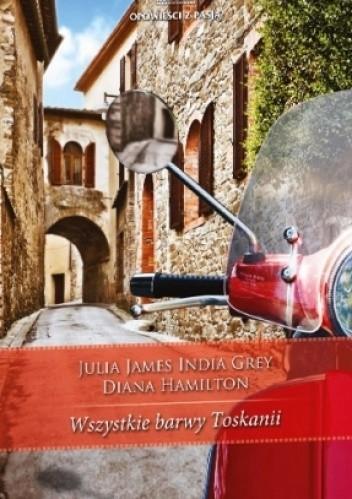 Okładka książki Wszystkie barwy Toskanii India Grey,Diana Hamilton,Julia James