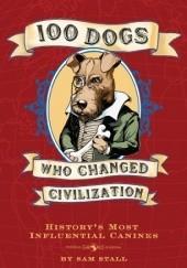 Okładka książki 100 Dogs Who Changed Civilization: Historys Most Influential Canines Sam Stall