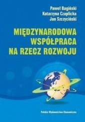 Okładka książki Międzynarodowa współpraca na rzecz rozwoju Paweł Bagiński,Katarzyna Czaplicka,Jan Szczyciński