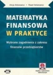 Okładka książki Matematyka finansowa w praktyce. Wybrane zagadnienia z zakresu finansów przedsiębiorstw Alicja Antonowicz,Paweł Antonowicz