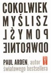 Okładka książki Cokolwiek myślisz, pomyśl odwrotnie Paul Arden