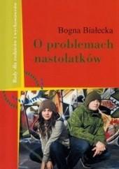 Okładka książki O problemach nastolatków - Białecka Bogna Bogna Białecka
