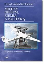 Okładka książki Między niebem, ziemią a polityką. Fragmenty wspomnień i refleksje Henryk Sienkiewicz